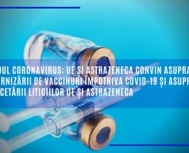 Noul coronavirus: UE și AstraZeneca convin asupra furnizării de vaccinuri împotriva COVID-19 și asupra încetării litigiilor UE și AstraZeneca