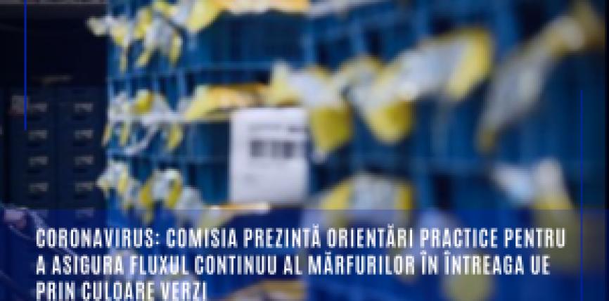 Coronavirus: Comisia prezintă orientări practice pentru a asigura fluxul continuu al mărfurilor în întreaga UE prin culoare verzi