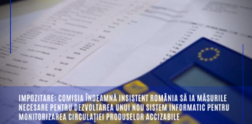 Impozitare: Comisia îndeamnă insistent România să ia măsurile necesare pentru dezvoltarea unui nou sistem informatic pentru monitorizarea circulației produselor accizabile
