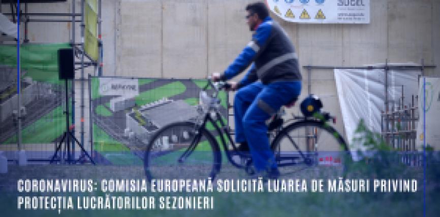Coronavirus: Comisia Europeană solicită luarea de măsuri privind protecția lucrătorilor sezonieri