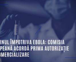 Vaccinul împotriva Ebola: Comisia Europeană acordă prima autorizaţie de comercializare