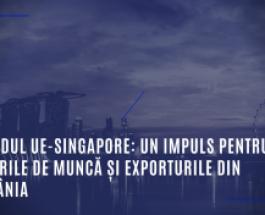 Acordul UE-Singapore: Un impuls pentru locurile de muncă și exporturile din România
