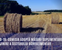 COVID-19: Comisia adoptă măsuri suplimentare de sprijinire a sectorului agroalimentar